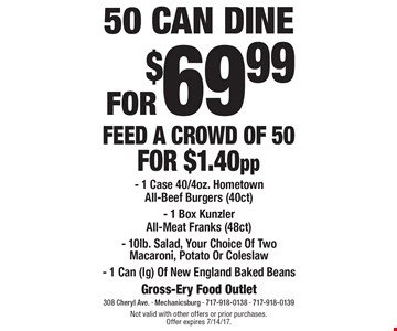 50 CAN DINE FOR $69.99 FEED A CROWD OF 50 FOR $1.40pp. 1 Case 40/4oz. Hometown All-Beef Burgers (40ct). 1 Box Kunzler All-Meat Franks (48ct). 10lb. Salad, Your Choice Of Two Macaroni, Potato Or Coleslaw. 1 Can (lg) Of New England Baked Beans. Not valid with other offers or prior purchases. Offer expires 7/14/17.