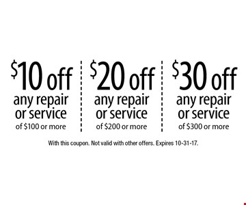 $10 off any repair or service of $100 or more. $20 off any repair or service of $200 or more. $30 off any repair or service of $300 or more. With this coupon. Not valid with other offers. Expires 10-31-17.