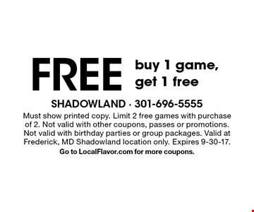 Free game. Buy 1 game, get 1 free. Must show printed copy. Limit 2 free games with purchase of 2. Not valid with other coupons, passes or promotions. Not valid with birthday parties or group packages. Valid at Frederick, MD Shadowland location only. Expires 9-30-17. Go to LocalFlavor.com for more coupons.