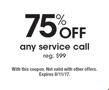 75% off any service call reg. $99. With this coupon. Not valid with other offers. Expires 8/11/17.
