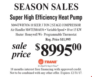 SEASON SALES $8995 Super High Efficiency Heat Pump M#4TWR7036 18 SEER 3 TON 2 STAGE COMPRESSORAir Handler M#TEM6A036 - Variable Speed - 10 or 15 KW HeaterHoneywell Wi-Programmable ThermostatReg. Price $11,995 . 18 months interest free financing with approved credit. Not to be combined with any other offer. Expires 12/31/17.