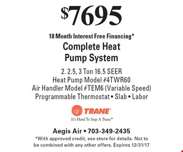 $7695 18 Month Interest Free Financing *Complete Heat Pump System 2. 2.5, 3 Ton 16.5 SEERHeat Pump Model #4TWR60Air Handler Model #TEM6 (Variable Speed) Programmable Thermostat - Slab - Labor. *With approved credit, see store for details. Not to be combined with any other offers. Expires 12/31/17
