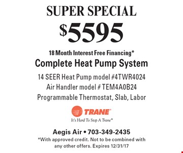 SUPER SPECIAL $5595 18 Month Interest Free Financing *Complete Heat Pump System 14 SEER Heat Pump model #4TWR4024Air Handler model # TEM4A0B24 Programmable Thermostat, Slab, Labor. *With approved credit. Not to be combined with any other offers. Expires 12/31/17