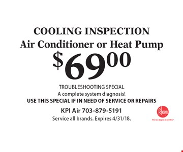 COOLING INSPECTION. $69.00 Air Conditioner or Heat Pump TROUBLESHOOTING SPECIAL, A complete system diagnosis! USE THIS SPECIAL IF IN NEED OF SERVICE OR REPAIRS. Service all brands. Expires 4/31/18.