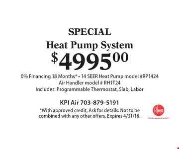 SPECIAL. $4995.00 Heat Pump System 0% Financing 18 Months* - 14 SEER Heat Pump model #RP1424. Air Handler model # RH1T24. Includes: Programmable Thermostat, Slab, Labor. *With approved credit, Ask for details. Not to be combined with any other offers. Expires 4/31/18.