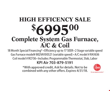 HIGH EFFICENCY SALE. $6995.00 Complete System Gas Furnace, A/C & Coil 18 Month Special Financing* - Efficiency up to 17 SEER - 2 Stage variable speed. Gas Furnace model# 802VA100521 (variable speed) - A/C model # RA1636Coil model # RCF36 - Includes: Programmable Thermostat, Slab, Labor. *With approved credit, Ask for details. Not to be combined with any other offers. Expires 4/31/18.