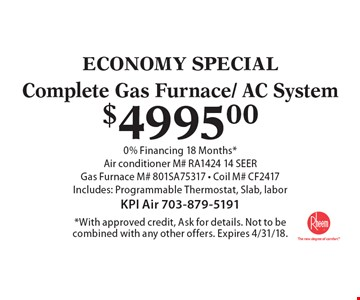 ECONOMY SPECIAL. $4995.00 Complete Gas Furnace/ AC System. 0% Financing 18 Months*. Air conditioner M# RA1424 14 SEER Gas Furnace M# 801SA75317 - Coil M# CF2417. Includes: Programmable Thermostat, Slab, labor. *With approved credit, Ask for details. Not to be combined with any other offers. Expires 4/31/18.