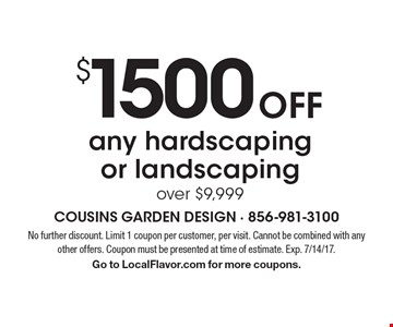 $1500 Off any hardscaping or landscaping over $9,999. No further discount. Limit 1 coupon per customer, per visit. Cannot be combined with any other offers. Coupon must be presented at time of estimate. Exp. 7/14/17. Go to LocalFlavor.com for more coupons.