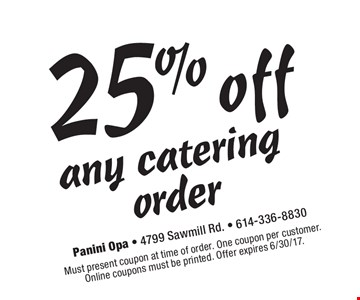 25% any catering order. Must present coupon at time of order. One coupon per customer. Online coupons must be printed. Offer expires 6/30/17.