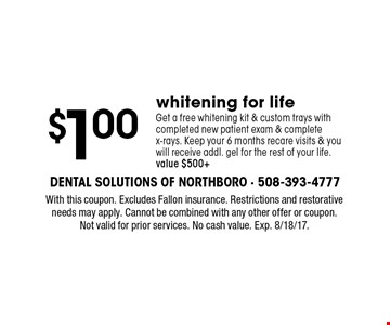 $1.00whitening for life. Get a free whitening kit & custom trays with completed new patient exam & complete x-rays. Keep your 6 months recare visits & you will receive addl. gel for the rest of your life. Value $500+. With this coupon. Excludes Fallon insurance. Restrictions and restorative needs may apply. Cannot be combined with any other offer or coupon. Not valid for prior services. No cash value. Exp. 8/18/17.