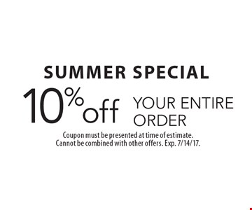 SUMMER SPECIAL. 10% off YOUR ENTIRE ORDER. Coupon must be presented at time of estimate. Cannot be combined with other offers. Exp. 7/14/17.
