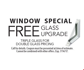 WINDOW SPECIAL. FREE glass upgrade triple glass for double glass pricing. Call for details. Coupon must be presented at time of estimate. Cannot be combined with other offers. Exp. 7/14/17.
