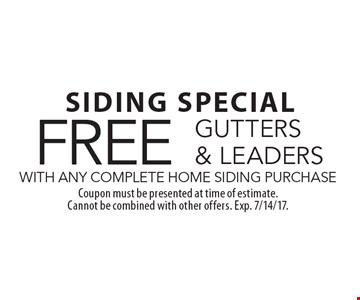 SIDING SPECIAL. FREE GUTTERS & LEADERS WITH ANY COMPLETE HOME SIDING PURCHASE. Coupon must be presented at time of estimate. Cannot be combined with other offers. Exp. 7/14/17.