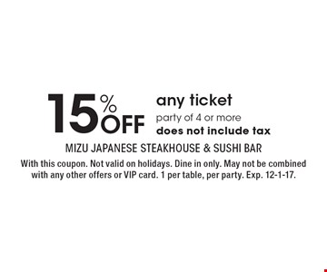 15% Off any ticket, party of 4 or more. Does not include tax. With this coupon. Not valid on holidays. Dine in only. May not be combined with any other offers or VIP card. 1 per table, per party. Exp. 12-1-17.