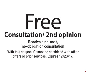 Free Consultation/ 2nd opinion Receive a no-cost, no-obligation consultation. With this coupon. Cannot be combined with other offers or prior services. Expires 12/23/17.