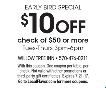 EARLY BIRD SPECIAL. $10 off check of $50 or more. Tues-Thurs 3pm-6pm. With this coupon. One coupon per table, per check. Not valid with other promotions or third-party gift certificates. Expires 7-21-17. Go to LocalFlavor.com for more coupons.