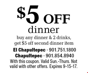 $5 off dinner. Buy any dinner & 2 drinks, get $5 off second dinner item. With this coupon. Valid Sun.-Thurs. Not valid with other offers. Expires 9-15-17.