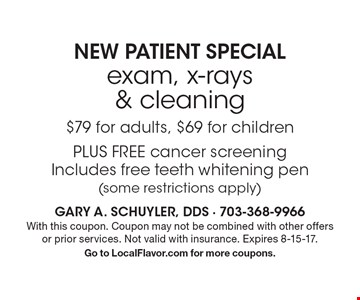 NEW PATIENT SPECIAL exam, x-rays & cleaning $79 for adults, $69 for children PLUS FREE cancer screening Includes free teeth whitening pen (some restrictions apply). With this coupon. Coupon may not be combined with other offers or prior services. Not valid with insurance. Expires 8-15-17. Go to LocalFlavor.com for more coupons.