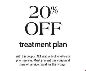 20% off treatment plan. With this coupon. Not valid with other offers or prior services. Must present this coupon at time of service. Valid for thirty days.