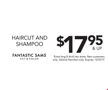 $17.95 & up haircut and shampoo. Extra long & thick hair extra. New customers only. Valid at Hamilton only. Expires: 12/31/17