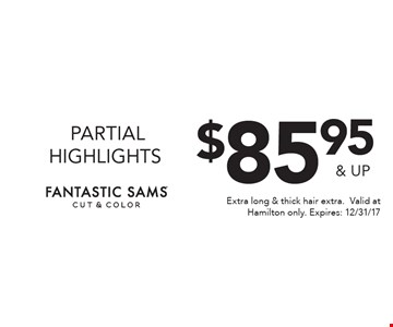 $85.95 & up partial highlights. Extra long & thick hair extra. Valid at Hamilton only. Expires: 12/31/17