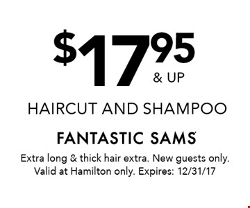 $17.95 & up haircut and shampoo. Extra long & thick hair extra. New guests only. Valid at Hamilton only. Expires: 12/31/17