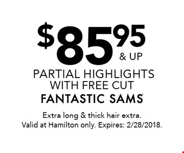 $85.95 & up partial highlights  with free cut. Extra long & thick hair extra. Valid at Hamilton only. Expires: 2/28/2018.