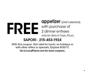 FREE appetizer (chef's selection)with purchase of 2 dinner entrees only for dine in Tues.-Thurs. With this coupon. Not valid for lunch, on holidays or with other offers or specials. Expires 9/30/17. Go to LocalFlavor.com for more coupons.