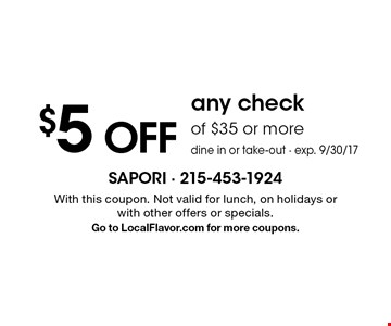 $5 off any check of $35 or more dine in or take-out - exp. 9/30/17. With this coupon. Not valid for lunch, on holidays or with other offers or specials. Go to LocalFlavor.com for more coupons.
