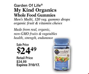 Sale Price $24.49. Garden Of Life My Kind Organics. Whole Food Gummies. Men's Multi, 120 veg. gummy drops. Organic fruit & vitamin chews. Made from real, organic, non-GMO fruits & vegetables. Health, strength, endurance. Retail Price $34.99. Expires 7/10/17.