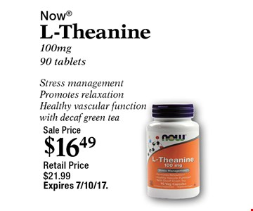 Sale Price $16.49. Now L-Theanine. 100mg 90 tablets. Stress management. Promotes relaxation. Healthy vascular function with decaf green tea. Retail Price $21.99. Expires 7/10/17.