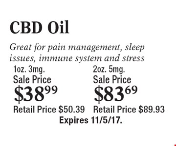 1oz. 3mg.Sale Price $38.99 2oz. 5mg. Sale Price $83.69 CBD Oil Great for pain management, sleep issues, immune system and stress Retail Price $50.39 Retail Price $89.93. Expires 11/5/17.