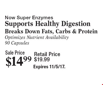 Sale Price $14.99 Now Super EnzymesSupports Healthy Digestion Breaks Down Fats, Carbs & Protein Optimizes Nutrient Availability 90 Capsules Retail Price $19.99. Expires 11/5/17.