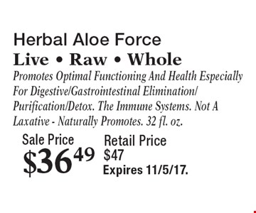 Sale Price $36.49 Herbal Aloe Force Live - Raw - Whole Promotes Optimal Functioning And Health Especially For Digestive/Gastrointestinal Elimination/ Purification/Detox. The Immune Systems. Not A Laxative - Naturally Promotes. 32 fl. oz. Retail Price $47. Expires 11/5/17.
