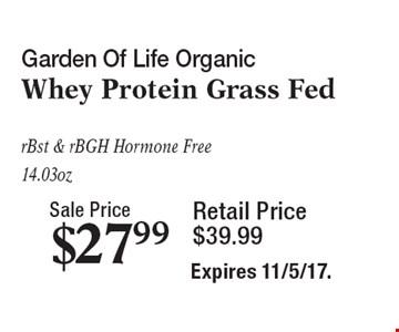 Sale Price $27.99 Garden Of Life Organic Whey Protein Grass Fed rBst & rBGH Hormone Free 14.03 oz Retail Price $39.99. Expires 11/5/17.