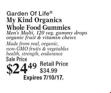 Sale Price $24.49 Garden Of Life My Kind Organics Whole Food GummiesMen's Multi, 120 veg. gummy drops organic fruit & vitamin chewsMade from real, organic, non-GMO fruits & vegetableshealth, strength, endurance Retail Price $34.99. Expires 7/10/17.