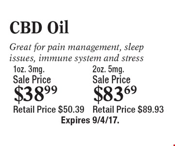 CBD Oil: Sale price $38.99 1oz., 3mg. Retail price $50.39. OR Sale price $83.69 20z., 5mg. Retail price $89.93. Great for pain management, sleep issues, immune system and stress. Expires 9/4/17.