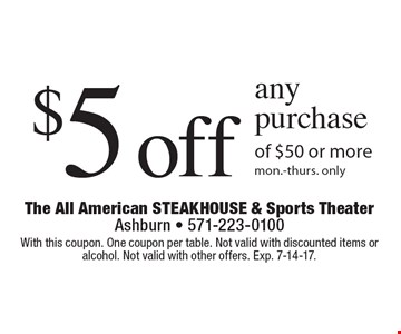 $5 off any purchase of $50 or more, Mon.-Thurs. only. With this coupon. One coupon per table. Not valid with discounted items or alcohol. Not valid with other offers. Exp. 7-14-17.