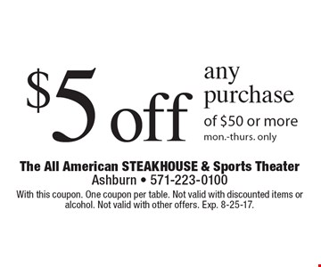 $5 off any purchase of $50 or more. mon.-thurs. only. With this coupon. One coupon per table. Not valid with discounted items or alcohol. Not valid with other offers. Exp. 8-25-17.