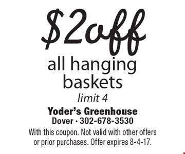 $2 off all hanging baskets limit 4. With this coupon. Not valid with other offers or prior purchases. Offer expires 8-4-17.