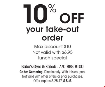 10% off your take-out order. Max discount $10. Not valid with $6.95 lunch special. Code: Cumming. Dine in only. With this coupon. Not valid with other offers or prior purchases. Offer expires 8-25-17. SS-S