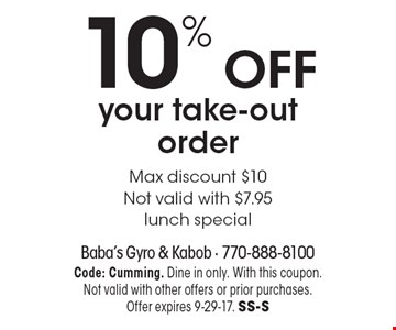 10% OFF your take-out order, Max discount $10, Not valid with $7.95, lunch special. Code: Cumming. Dine in only. With this coupon.Not valid with other offers or prior purchases. Offer expires 9-29-17. SS-S