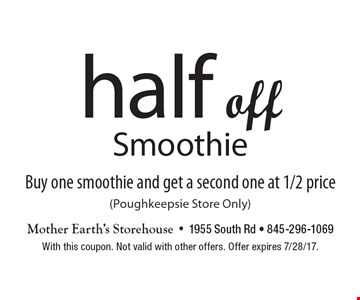 Half off Smoothie Buy one smoothie and get a second one at 1/2 price (Poughkeepsie Store Only). With this coupon. Not valid with other offers. Offer expires 7/28/17.