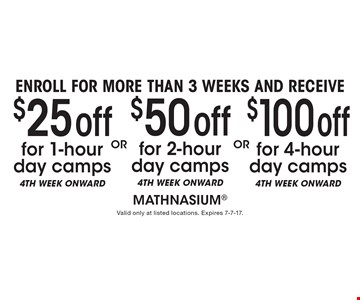 Enroll for more than 3 weeks and receive $25 off for 1-hour day camps, 4th week onward or $50 off 2-hour day camps, 4th week onward or $100 off for 4-hour day camps, 4th week onward. Offer is for the fourth week and weeks after. Valid only at listed locations. Expires 7-7-17.