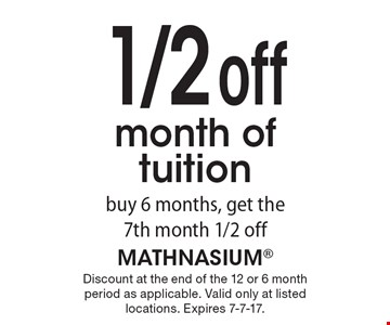 1/2 off month of tuition. Buy 6 months, get the 7th month 1/2 off. Discount at the end of the 12 or 6 month period as applicable. Valid only at listed locations. Expires 7-7-17.