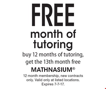 Free month of tutoring. buy 12 months of tutoring, get the 13th month free. 12 month membership, new contracts only. Valid only at listed locations. Expires 7-7-17.