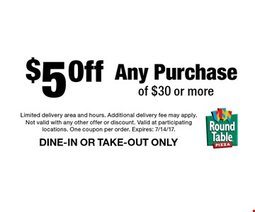 $5 Off Any Purchase of $30 or more DINE-IN OR TAKE-OUT ONLY. Limited delivery area and hours. Additional delivery fee may apply. Not valid with any other offer or discount. Valid at participating locations. One coupon per order. Expires: 7/14/17.