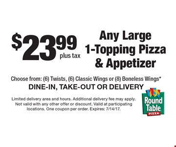 $23.99 plus tax Any Large 1-Topping Pizza & Appetizer Choose from: (6) Twists, (6) Classic Wings or (8) Boneless Wings* DINE-IN, TAKE-OUT OR DELIVERY. Limited delivery area and hours. Additional delivery fee may apply. Not valid with any other offer or discount. Valid at participating locations. One coupon per order. Expires: 7/14/17.