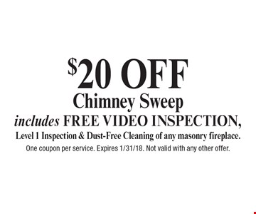 $20 OFF Chimney Sweep includes FREE VIDEO INSPECTION, Level 1 Inspection & Dust-Free Cleaning of any masonry fireplace. One coupon per service. Expires 1/31/18. Not valid with any other offer.