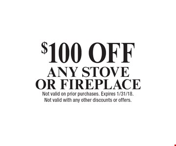 $100 OFF ANY STOVE OR FIREPLACE. Not valid on prior purchases. Expires 1/31/18. Not valid with any other discounts or offers.